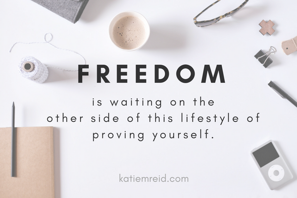 Freedom is waiting on the other side of proving yourself quote by Katie M. Reid