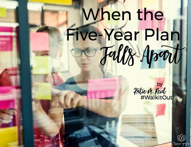 When the Five Year Plan Falls Apart by Katie M. Reid for Tricia Goyer's Walk It Out blog series