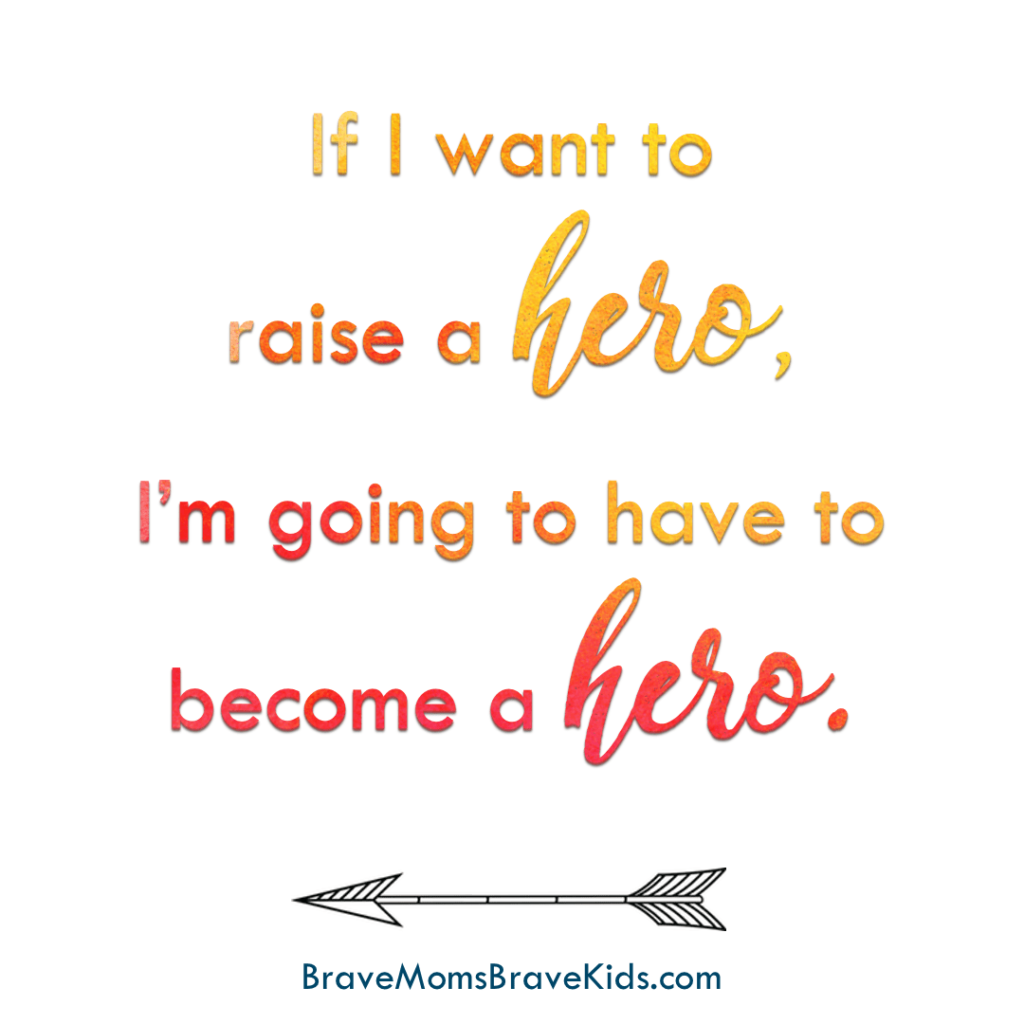 If you want to raise a hero you're going to have to become a hero quote by Lee Nienhuis, author of Brave Moms, Brave Kids book