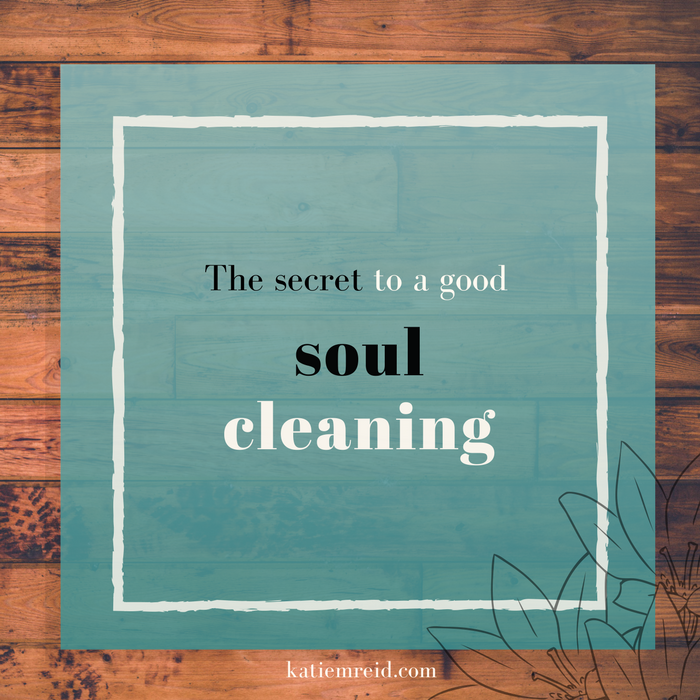 the secret to a good soul cleaning post by katie m reid