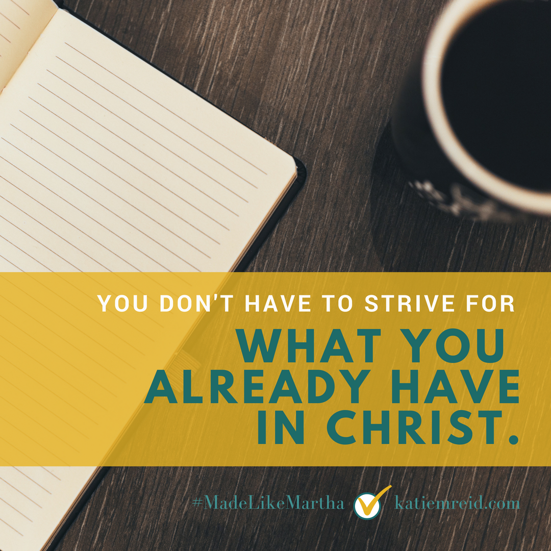 You don't have to strive for what you already have in Christ, quote by author Katie M. Reid from Made Like Martha book