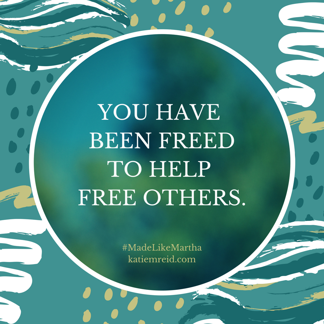 You have been freed to help free others by Katie M. Reid author of Made Like Martha