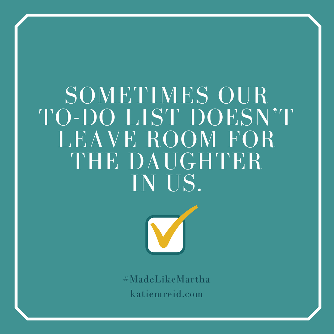 Sometimes our to-do list doesn't leave room for the daughter in us, quote by Katie M. Reid from Made Like Martha book published by WaterBrook