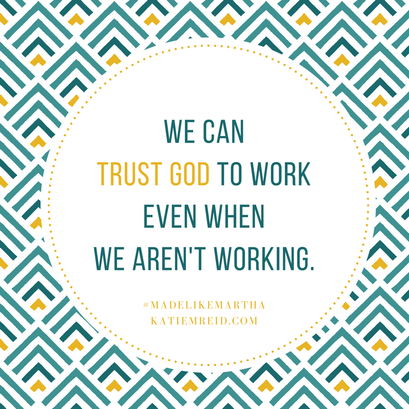 We can trust God to work even when we aren't working, quote by Katie M. Reid, author of Made Like Martha, published by WaterBrook