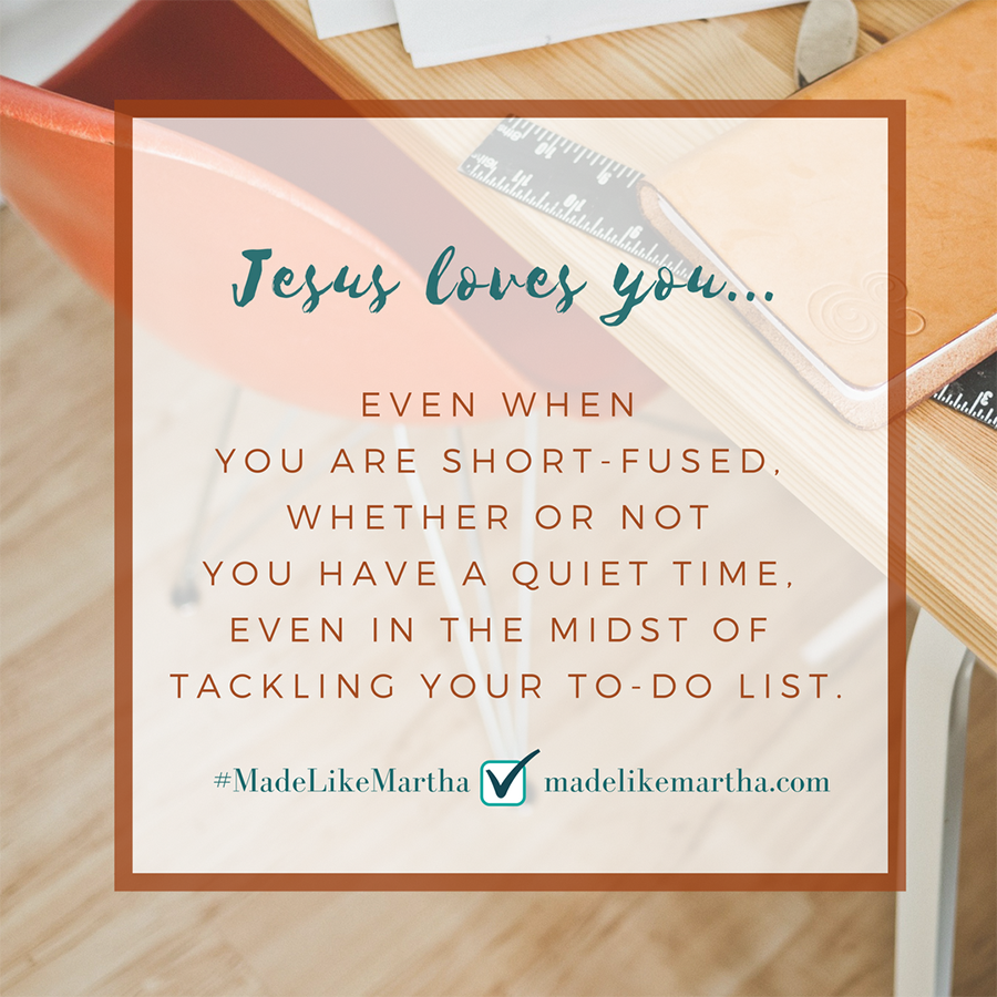 Jesus loves you... even when you are short-fused, whether or not you have quiet time, even in the midst of tackling your to-do list. #MadeLikeMartha | MadeLikeMartha.com