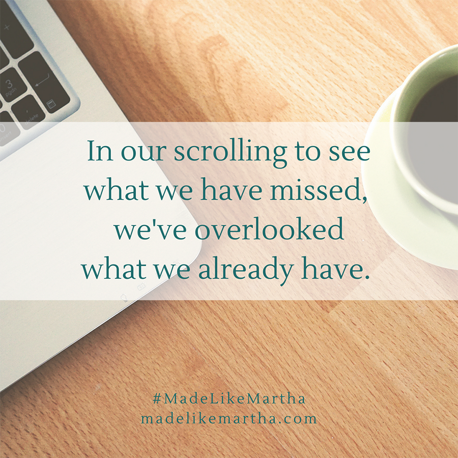 In our scrolling to see what we have missed, we've overlooked what we already have. #MadeLikeMartha | MadeLikeMartha.com