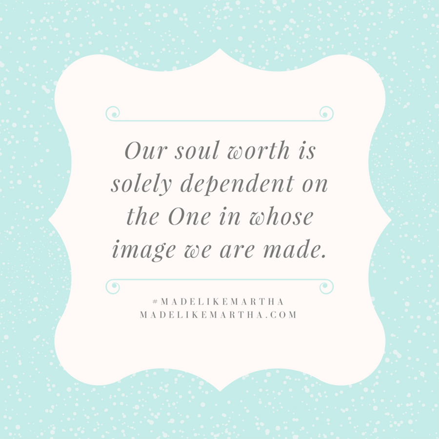 Our soul worth is solely dependent on the One in whose image we are made. #MadeLikeMartha | MadeLikeMartha.com
