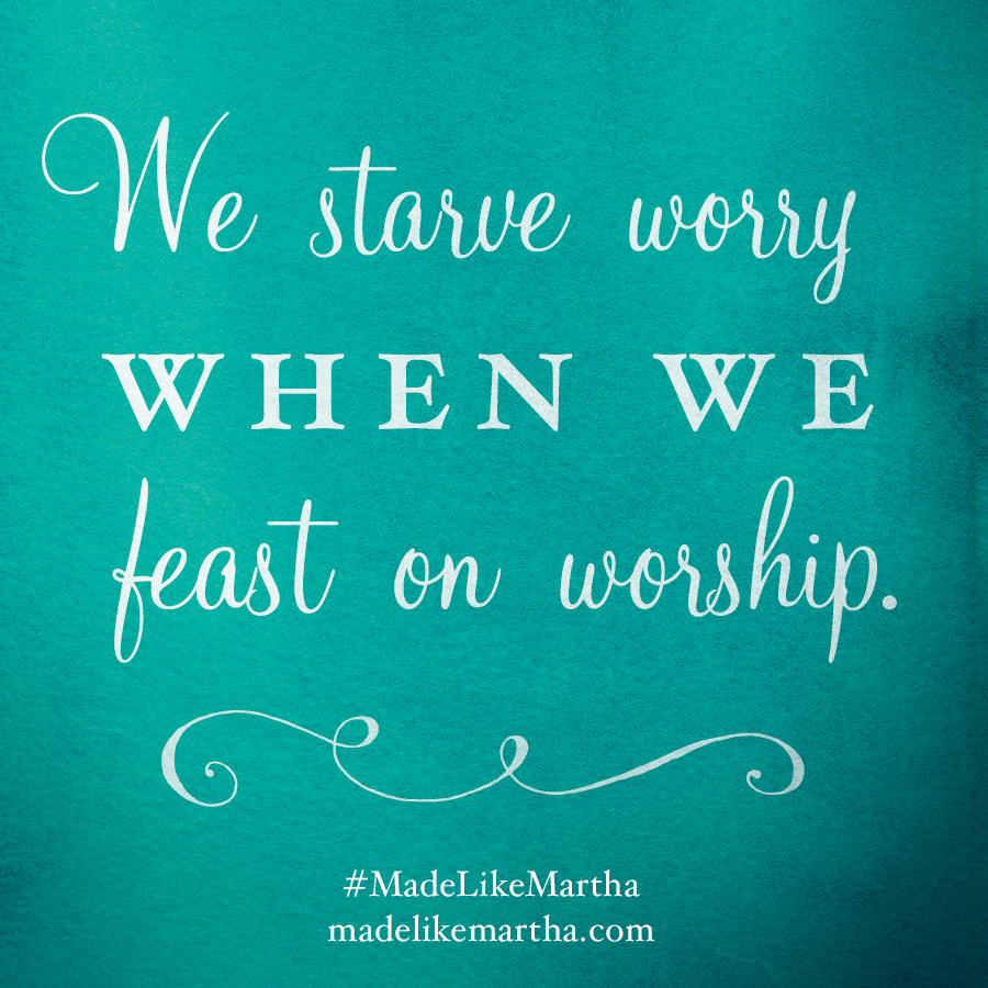 We starve worry when we feast on worship. #MadeLikeMartha | MadeLikeMartha.com