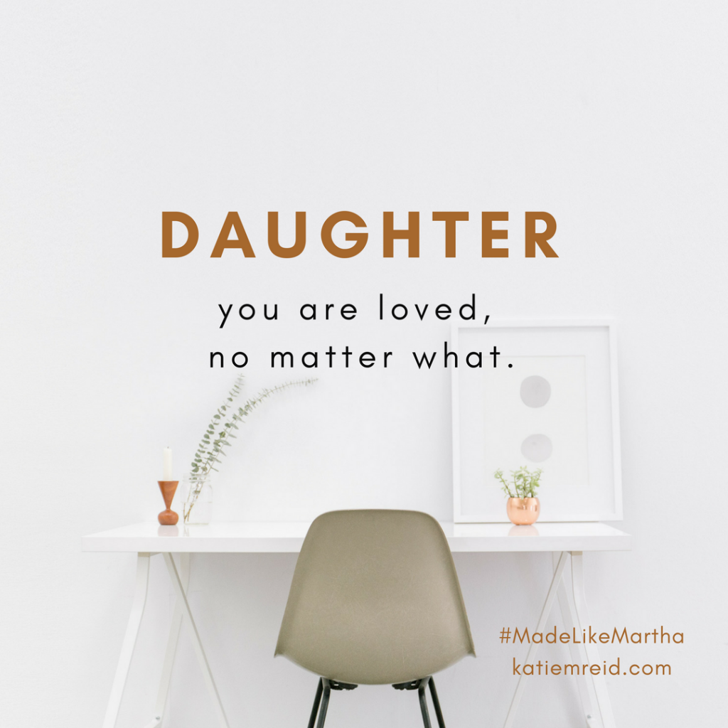 Daughter you are loved now matter what quote by Katie Reid author of Made Like Martha