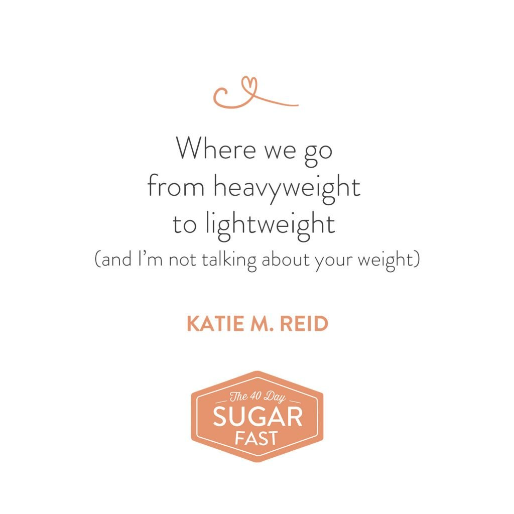 Heavy lifting to lightweight quote by Katie M. Reid for Wendy Speake's 40 Day Sugar Fast