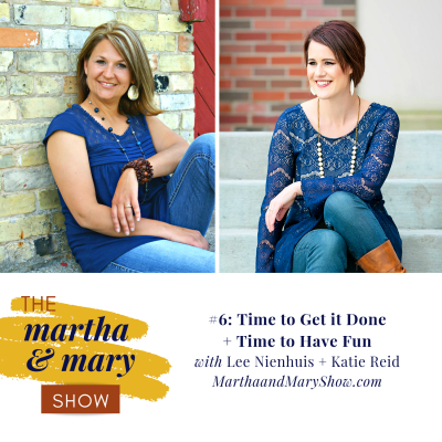 Episode #6: The Martha + Mary Show: Time to Get It Done + Time to Have Fun