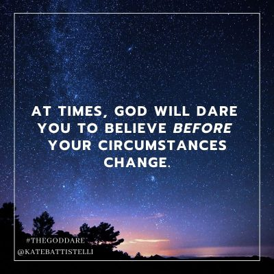 Believe God before circumstances change Kate Battistelli God Dare