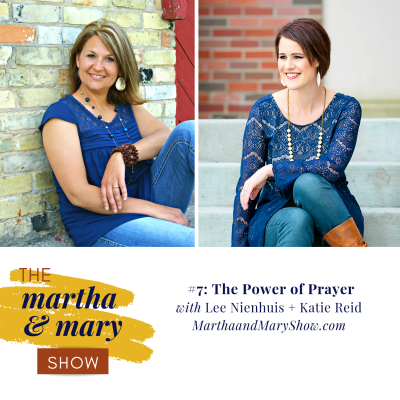 Episode 7 of The Martha + Mary Show Power of Prayer Lee Nienhuis Katie Reid