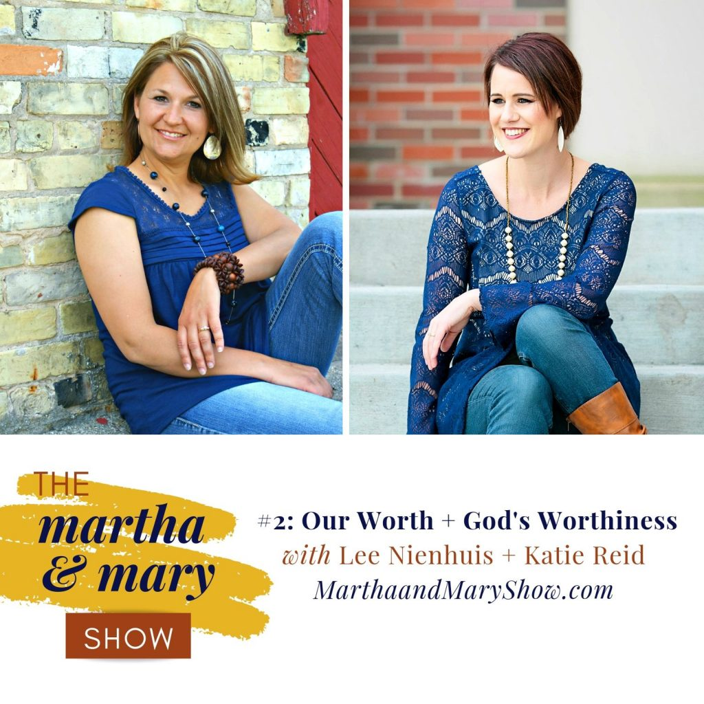 Episode 2 of The Martha + Mary Show Our Worth God's Worthiness Katie Reid Lee Nienhuis