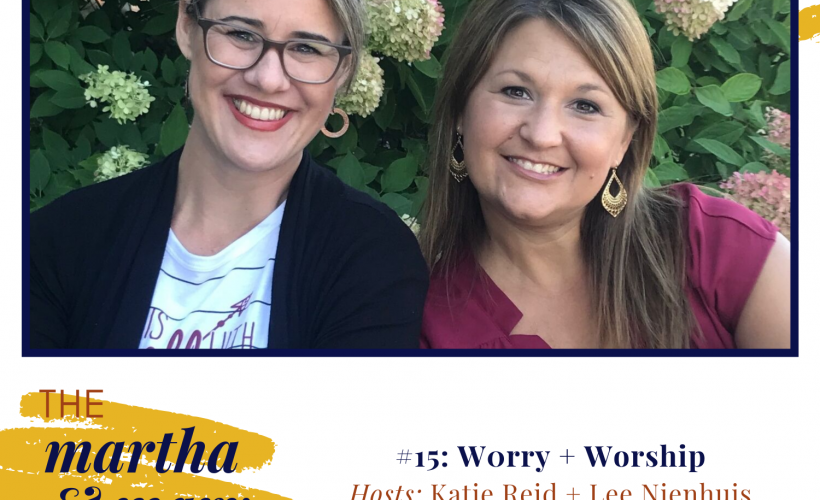 Worry and Worship Episode 15 Martha Mary Show podcast