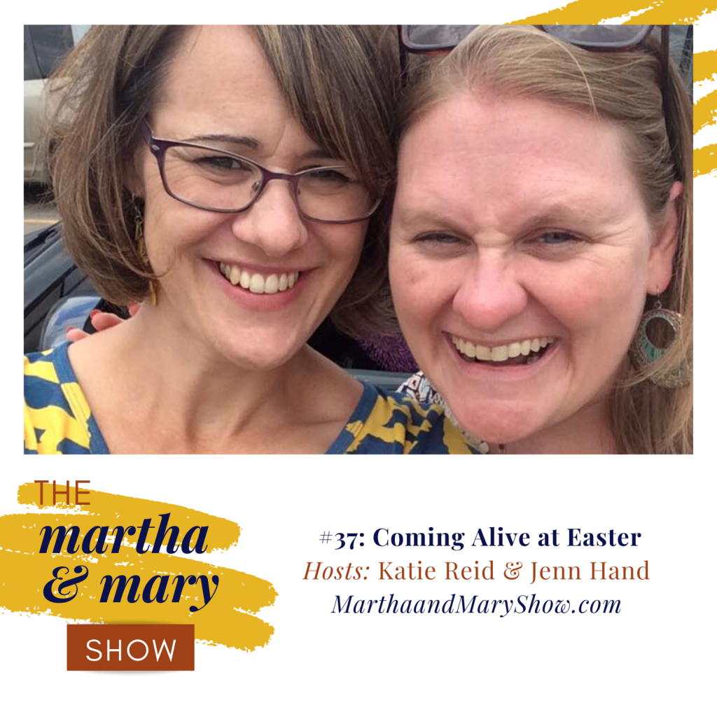 Coming Alive Easter Martha Mary Show Podcast Katie Reid Jennifer Hand