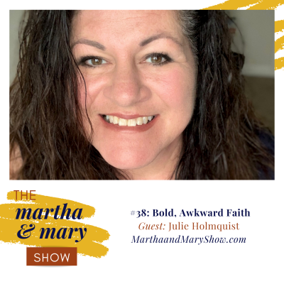 Bold, Awkward Faith with Julie Holmquist: Episode #38 of The Martha + Mary Show
