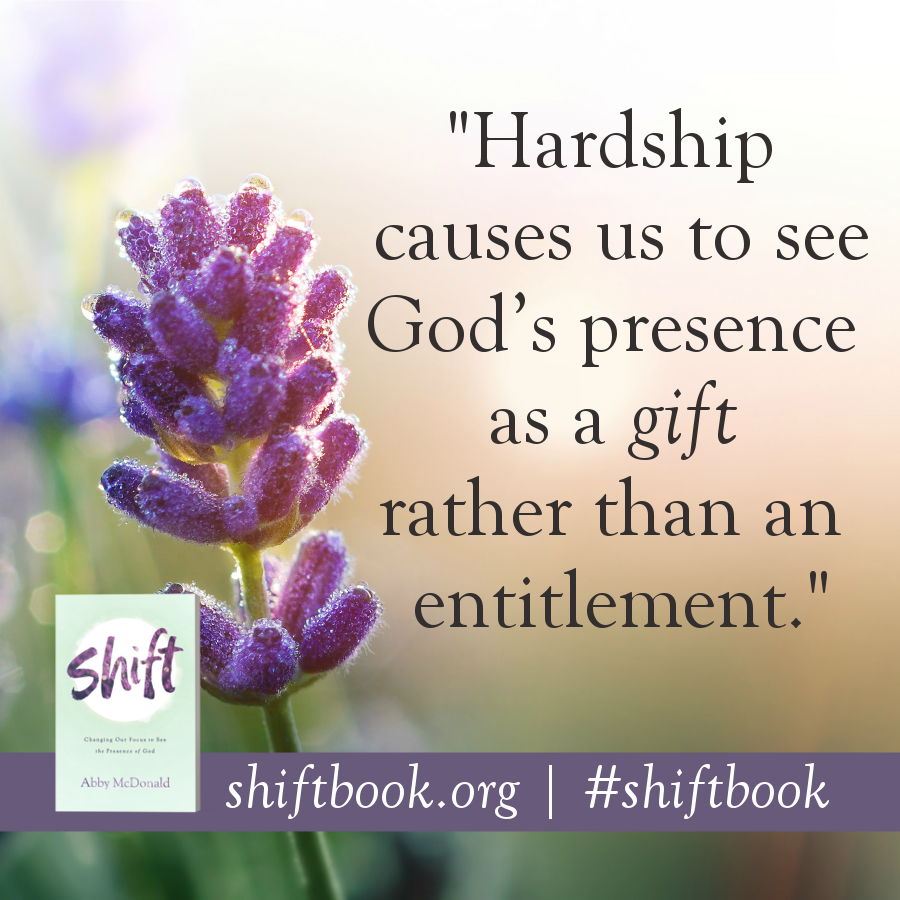 hardship causes us to see God's presence as a gift rather than an entitlement quote from Abby McDonald Shift