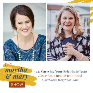 Carrying Friends to Jesus Martha Mary Show podcast Katie Reid Jenn Hand