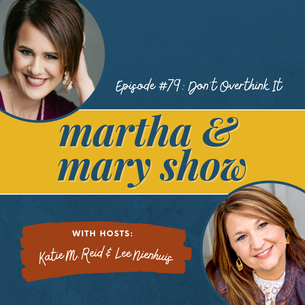 Don't Overthink It Episode 79 Martha Mary Show Lee Nienhuis and Katie Reid