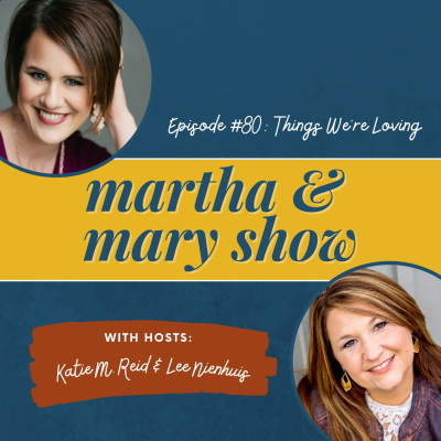 Things We're Loving: Episode 80 of The Martha + Mary Show