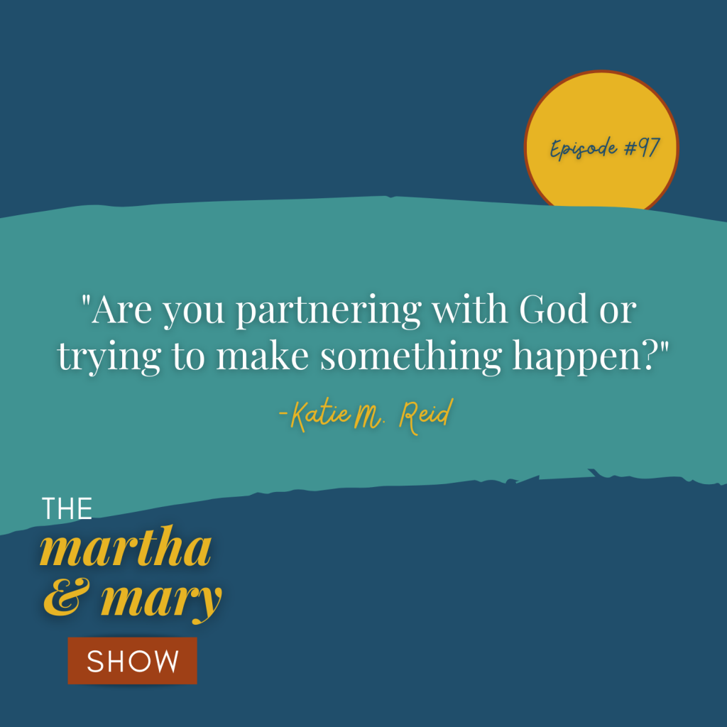 Partnering with God or trying to make something happen Katie M. Reid Martha Mary Show Teachability