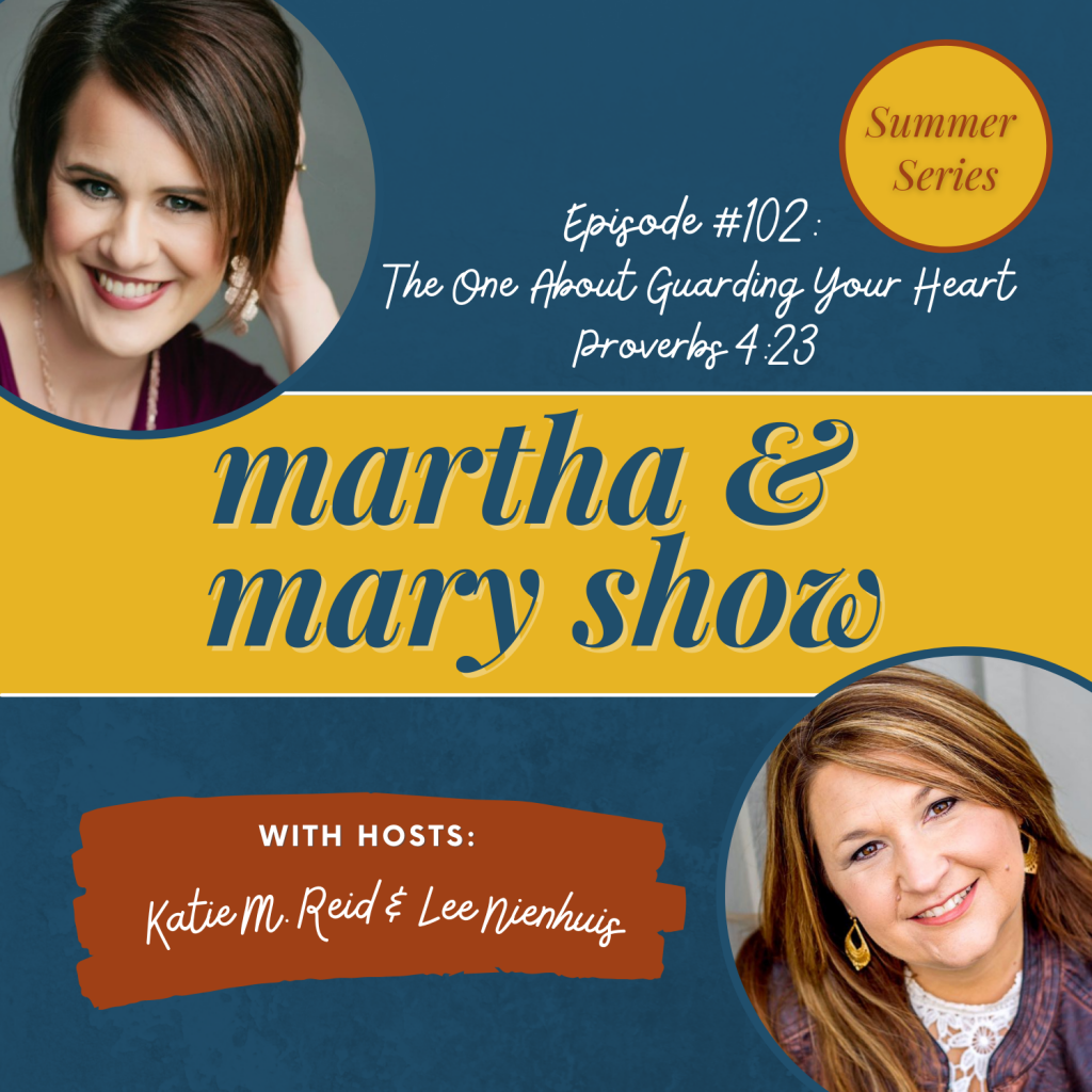 Guarding Your Heart Martha Mary Show podcast Katie Reid Lee Nienhuis Proverbs