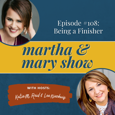 Being a Finisher: Episode 108 of The Martha and Mary Show