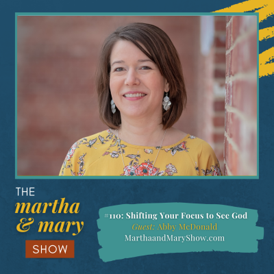 Abby McDonald Shifting Your Focus Martha Mary Show Podcast